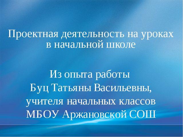 Проектная деятельность на уроках в начальной школе Из опыта работы Буц Татья...