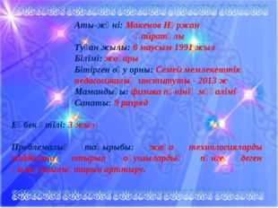 Аты-жөні: Макенов Нұржан Қайратұлы Туған жылы: 6 маусым 1991 жыл Білімі: жоға