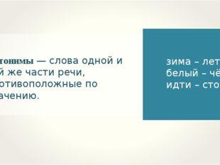 Антонимы — слова одной и той же части речи, противоположные по значению. зима