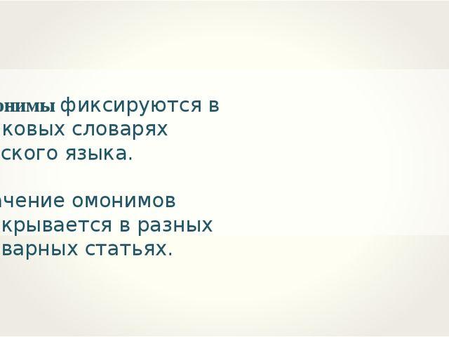 Омонимы фиксируются в толковых словарях русского языка. Значение омонимов рас...