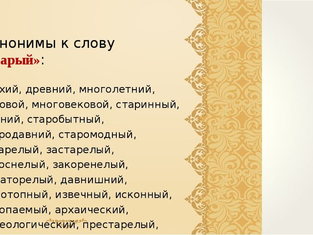 Синонимы к слову «старый»: ветхий, древний, многолетний, вековой, многовеково...