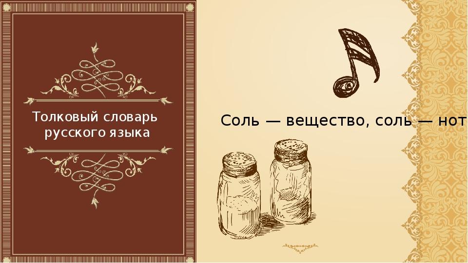 Толковый словарь русского языка Соль — вещество, соль — нота.
