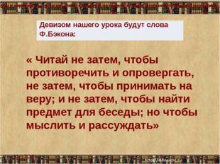 « Читай не затем, чтобы противоречить и опровергать, не затем, чтобы принима
