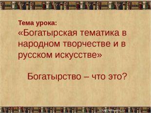 Тема урока: «Богатырская тематика в народном творчестве и в русском искусств
