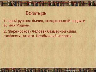 Богатырь 1.Герой русских былин, совершающий подвиги во имя Родины. Человек б