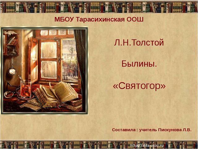 Составила : учитель Пискунова Л.В. МБОУ Тарасихинская ООШ Л.Н.Толстой Былины....