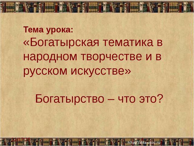 Тема урока: «Богатырская тематика в народном творчестве и в русском искусств...