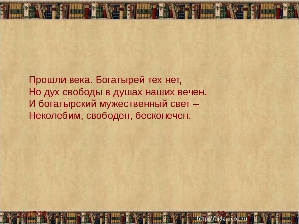 Прошли века. Богатырей тех нет, Но дух свободы в душах наших вечен. И богаты...