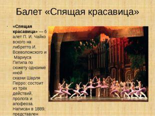 Балет «Спящая красавица» «Спящая красавица»—балетП.И.Чайковскогона либр