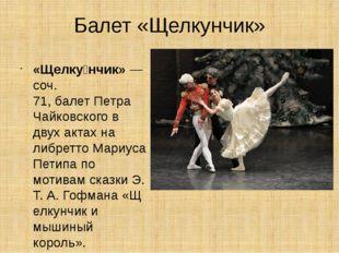 Балет «Щелкунчик» «Щелку́нчик»— соч. 71,балетПетра Чайковского в двух акта