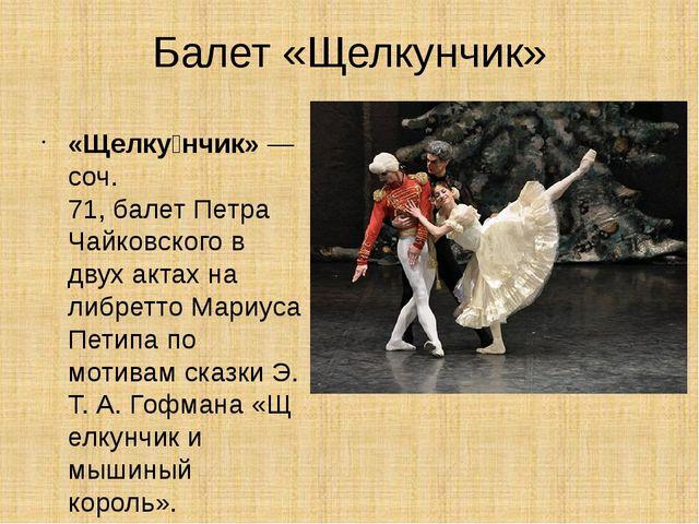 Балет «Щелкунчик» «Щелку́нчик»— соч. 71,балетПетра Чайковского в двух акта...