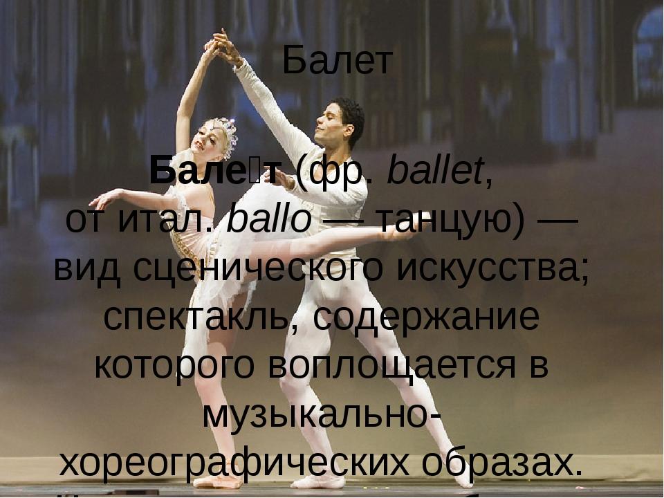 Балет Бале́т(фр.ballet, отитал.ballo— танцую)— вид сценическогоискусст...