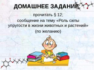 ДОМАШНЕЕ ЗАДАНИЕ: прочитать § 12; сообщение на тему «Роль силы упругости в жи