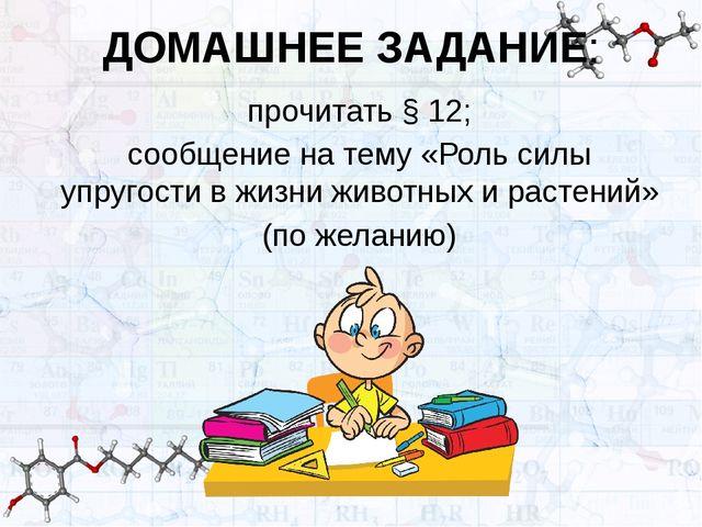 ДОМАШНЕЕ ЗАДАНИЕ: прочитать § 12; сообщение на тему «Роль силы упругости в жи...