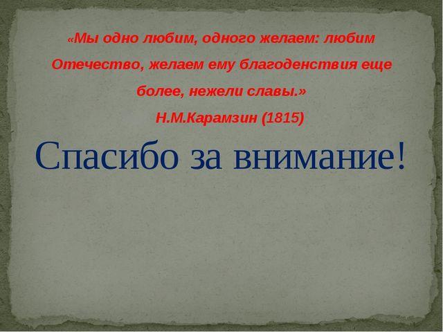 Спасибо за внимание! «Мы одно любим, одного желаем: любим Отечество, желаем...