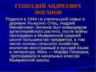 ГЕННАДИЙ АНДРЕЕВИЧ ЗЮГАНОВ Родился в 1944 г.в учительской семье в деревнеМым