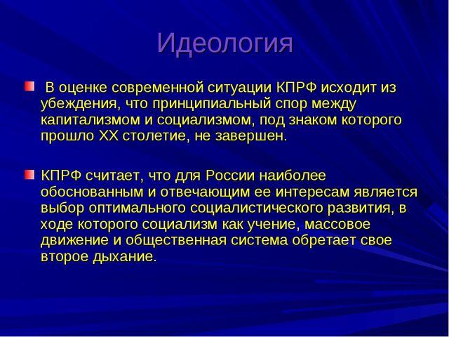 Идеология В оценке современной ситуации КПРФ исходит из убеждения, что принци...