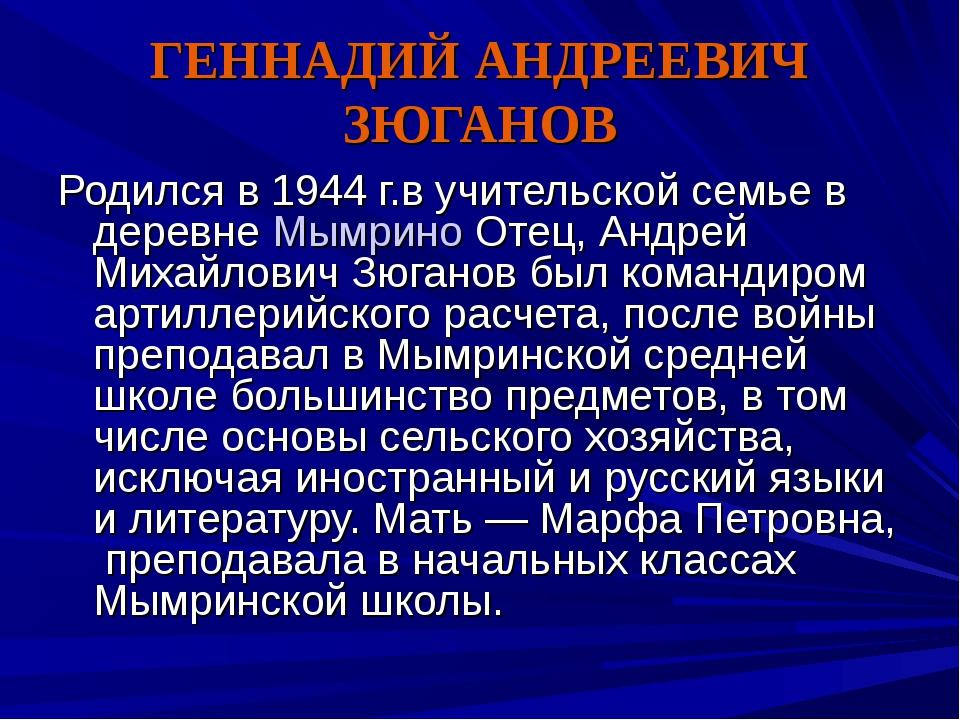 ГЕННАДИЙ АНДРЕЕВИЧ ЗЮГАНОВ Родился в 1944 г.в учительской семье в деревнеМым...
