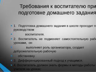 Требования к воспитателю при подготовке домашнего задания. 1.Подготовка дома
