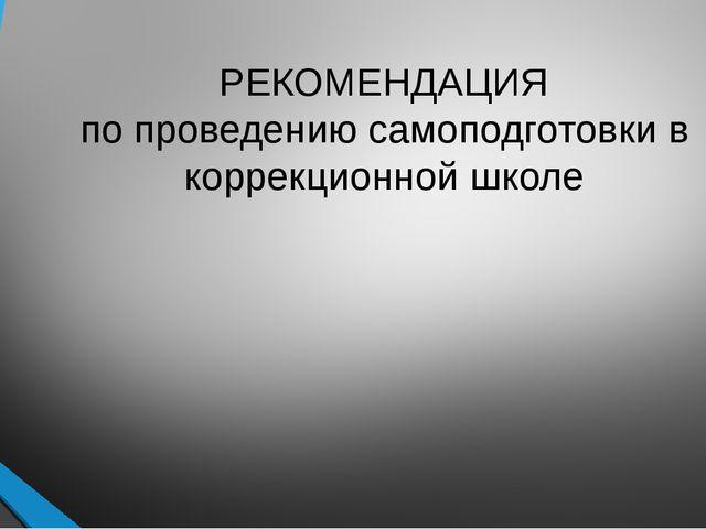 РЕКОМЕНДАЦИЯ по проведению самоподготовки в коррекционной школе