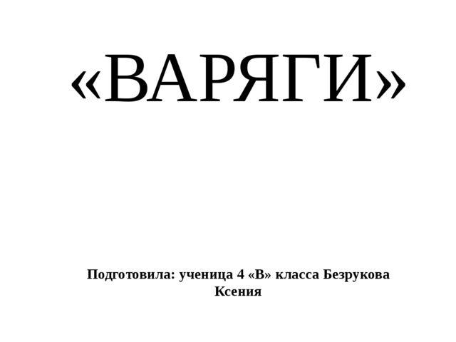 «ВАРЯГИ» Подготовила: ученица 4 «В» класса Безрукова Ксения
