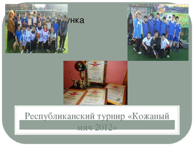 Республиканский турнир «Кожаный мяч 2012»