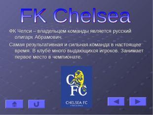 ФК Челси – владельцем команды является русский олигарх Абрамович. Самая резул