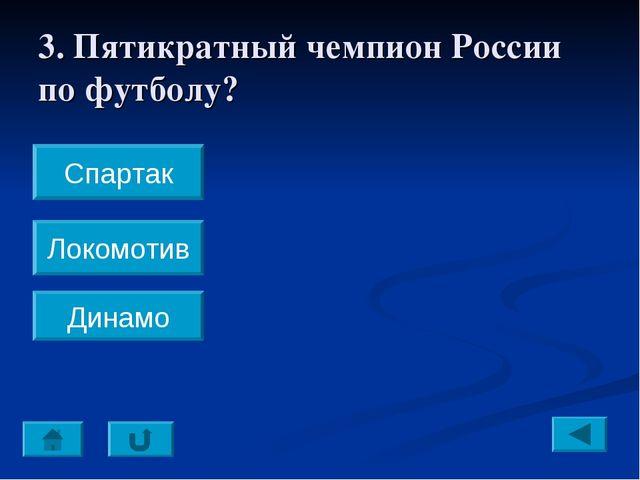 3. Пятикратный чемпион России по футболу? Спартак Локомотив Динамо