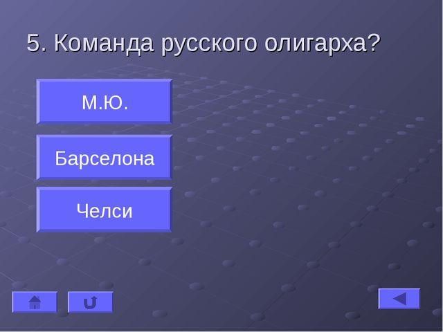 5. Команда русского олигарха? М.Ю. Барселона Челси
