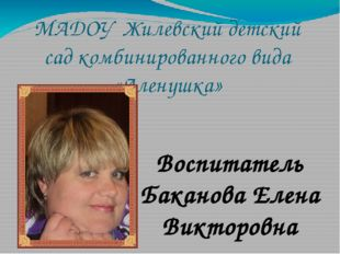 МАДОУ Жилевский детский сад комбинированного вида «Аленушка» Воспитатель Бака