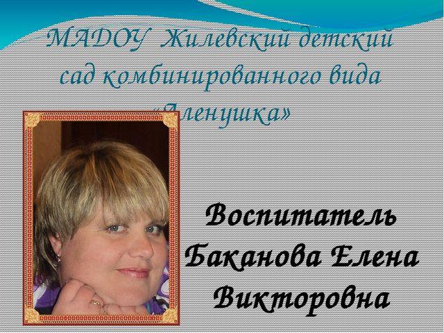 МАДОУ Жилевский детский сад комбинированного вида «Аленушка» Воспитатель Бака...
