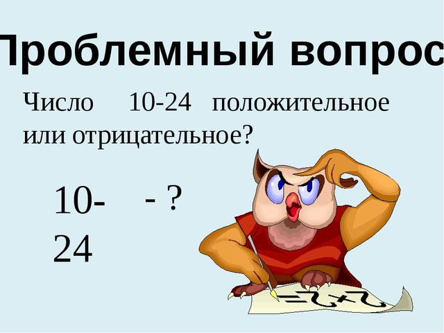 Проблемный вопрос: Число 10-24 положительное или отрицательное? 10-24 - ?