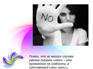 Помни, что во многих случаях умение сказать «нет»– это проявление не слабост