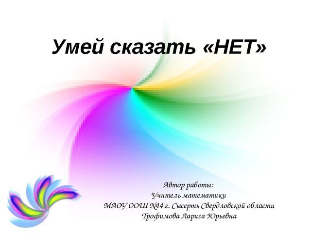 Умей сказать «НЕТ» Автор работы: Учитель математики МАОУ ООШ №14 г. Сысерть С...