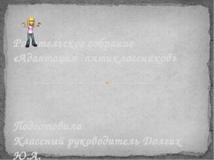 Подготовила Классный руководитель Долгих Ю.А. Родительское собрание «Адаптац