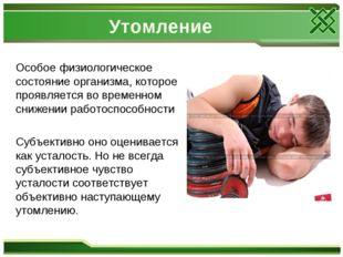 Утомление Особое физиологическое состояние организма, которое проявляется во