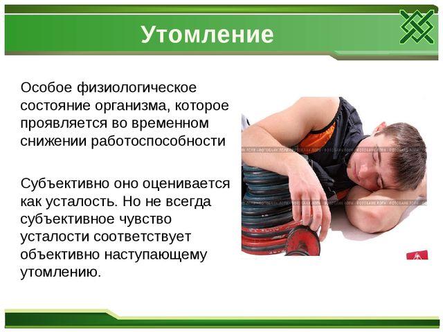 Утомление Особое физиологическое состояние организма, которое проявляется во...