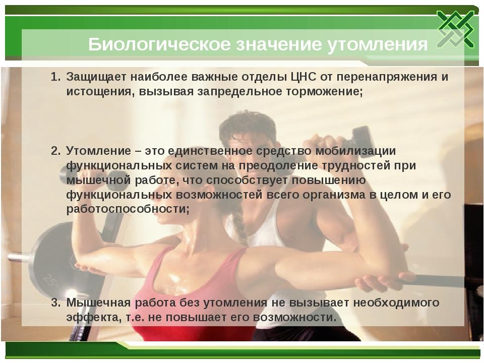 Биологическое значение утомления Защищает наиболее важные отделы ЦНС от перен...