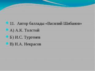 11. Автор баллады «Василий Шибанов» А) А.К. Толстой Б) И.С. Тургенев В) Н.А