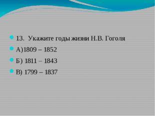 13. Укажите годы жизни Н.В. Гоголя А)1809 – 1852 Б) 1811 – 1843 В) 1799 – 1