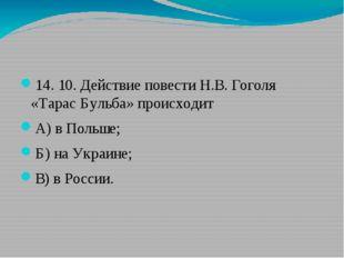 14. 10.Действие повести Н.В. Гоголя «Тарас Бульба» происходит А)в Польше;