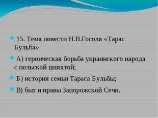 15. Тема повести Н.В.Гоголя «Тарас Бульба» А)героическая борьба украинского