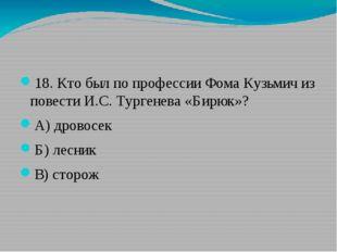 18. Кто был по профессии Фома Кузьмич из повести И.С. Тургенева «Бирюк»? А)