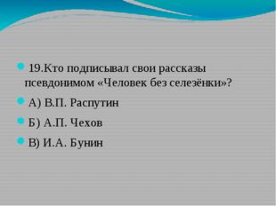 19.Кто подписывал свои рассказы псевдонимом «Человек без селезёнки»? А) В.П.