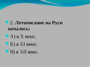 2. Летописание на Руси началось: А) в X веке; Б) в XI веке; В) в XII веке.