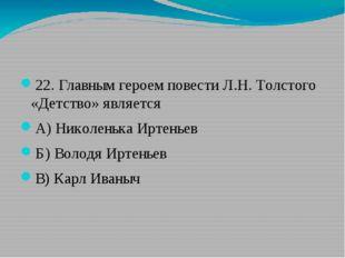 22. Главным героем повести Л.Н. Толстого «Детство» является А) Николенька Ир