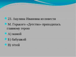 23. Акулина Ивановна из повести М. Горького «Детство» приходилась главному г