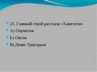 25. Главный герой рассказа «Хамелеон» А) Очумелов Б) Овсов В) Денис Григорьев