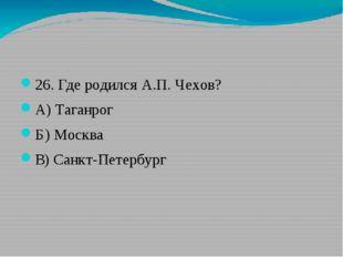 26. Где родился А.П. Чехов? А) Таганрог Б) Москва В) Санкт-Петербург