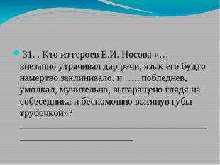 31. . Кто из героев Е.И. Носова «… внезапно утрачивал дар речи, язык его буд